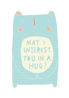 MAY I INTEREST YOU IN A HUG?  ANYBODY?