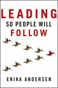 July 2013 Selected title   Leading So People Will Follow by Erika Andersen