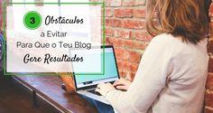 3 Obstáculos a Evitar Para Que o Teu Blog Te Gere Os Resultados Que Pretendes