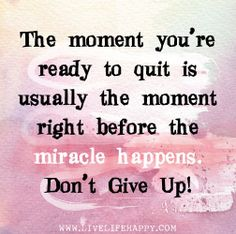 The moment you're ready to quit is usually the moment right before the miracle happens. Don't give up! | Flickr - Photo Sharing!