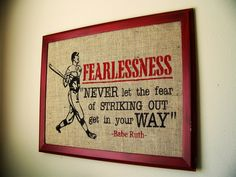 fearlessness - never let the fear of striking out get in your way