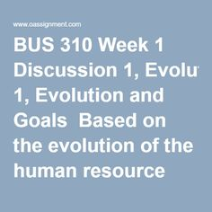 BUS 310 Week 1 Discussion 1, Evolution and Goals  Based on the evolution of the human resource function in organizations, predict what it will look like 40 years from now. Give specific examples if you can. Determine which of the HRM functions has evolved the most and its impact on the stakeholders of the function. Provide a rationale with your response  BUS 310 Week 1 Discussion 2, Possibilities  Describe a company or organization that could thrive without a human resource function. Please…