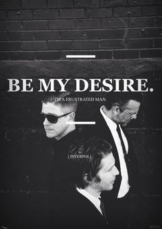 Be my desire.  I'm a frustrated man. [ Interpol - My Desire ] El Pintor