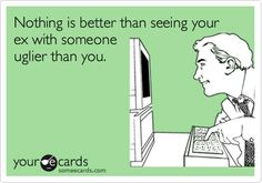Nothing is better than seeing your ex with someone uglier than you.  HAHAHA!!!  ;)