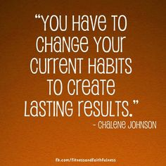 Change current habits to create lasting results