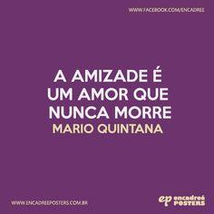 A amizade é um amor que nunca morre - Mario Quintana http://www.encadreeposters.com.br/