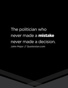 The politician who never made a mistake never made a decision. John Major, Mistake Quotes, Making Mistakes, Politicians, Never, Quote Of The Day, Life Quotes, Cards Against Humanity, Inspirational Quotes
