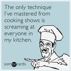 The only technique I've mastered from cooking shows is screaming at everyone in my kitchen.
