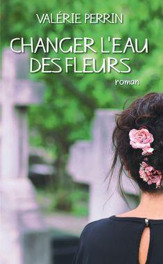 Changer l'eau des fleurs eBook by Valérie Perrin - Rakuten Kobo Albin Michel, Books 2018, Lus, Good Books, Toussaint, Romans, Amazon Fr, Mille, Beaulieu