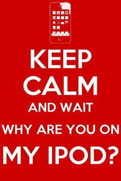 Keep calm and Wait why are you on my iPod?