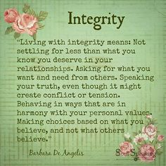 """""""Living with integrity means: Not settling for less than what you know you deserve in your relationships. Asking for what you want and need from others. Speaking your truth, even though it might create conflict or tension. Behaving in ways that are in harmony with your personal values. Making choices based on what you believe, and not what others believe."""" ~ Barbara De Angelis"""