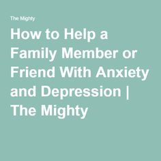 How to Help a Family Member or Friend With Anxiety and Depression   The Mighty