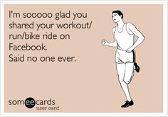 I'm sooooo glad you shared your workout/ run/bike ride on Facebook. Said no one ever.