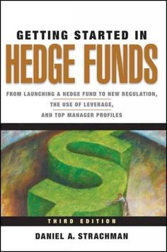 Getting Started in Hedge Funds: From Launching a Hedge Fund to New Regulation, the Use of Leverage, and Top Manag...