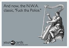 "And now, the N.W.A. classic, ""Fuck tha Police."" 