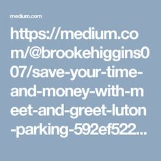 https://medium.com/@brookehiggins007/save-your-time-and-money-with-meet-and-greet-luton-parking-592ef5225398#.gce98ksvm
