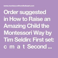 Order suggested in How to Raise an Amazing Child the Montessori Way by Tim Seldin: First set: c m a t Second set: s r i p Third set: b f o g Fourth set: h j u l Fifth set: d w e n Sixth set: k q v x y z. Here is the order as suggested in Montessori Matters by Sister Mary Ellen Carinato et a (introducing 2, 3, or 4 letters at a time): s m t a p f c r b l i g n h j k w o u v y z x q e Here's an order used in some other Montessori schoo...