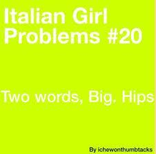 Italian Girl Problems- Big Hips.  Yep. Although it doesn't have to be a problem.