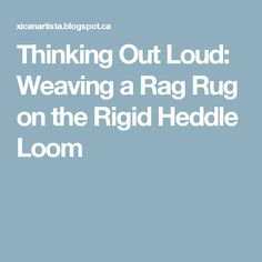 Thinking Out Loud: Weaving a Rag Rug on the Rigid Heddle Loom