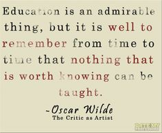 """""""Education is an admirable thing, but it is well to remember from time to time that nothing that is worth knowing can be taught."""" -Oscar Wilde, The Critic as Artist Inspirational Quotes For Students, Quotes For Kids, Quotes To Live By, Motivational Quotes, Inspiring Quotes, Education Quotes For Teachers, New Teachers, Elementary Education, Teaching Quotes"""