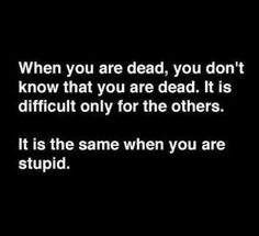 When you are dead, you don't know that you are dead. It is difficult only for the others.   It is the same when you are stupid