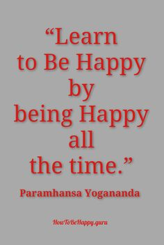 """""""Learn to Be Happy by being Happy all the time.""""  http://howtobehappy.guru/"""