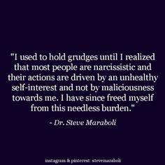 """""""I used to hold grudges until I realized that most people are narcissistic and their actions are driven by an unhealthy self-interest and not by maliciousness towards me. I have since freed myself from this needless burden."""" - Steve Maraboli #quote"""