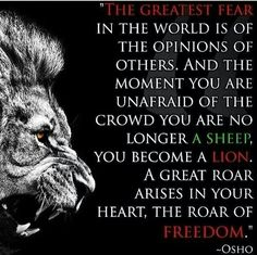 """""""The Greatest Fear In The World Is The Opinions Of Others. And The Moment You Are Unafraid Of The Crowd You Are No Longer A Sheep, You Become A Lion. A Great Roar Arises In Your Heart, The Roar Of Freedom."""" - Osho"""