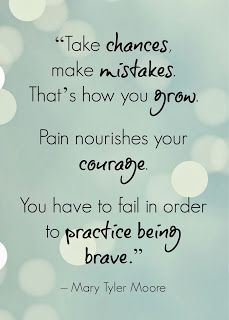 """Take changes, make mistakes. That's how you grow. Pain nourishes your courage. You have to fail in order to practice being brave."" Mary Tyler Moore"