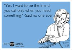 'Yes, I want to be the friend you call only when you need something.' -Said no one ever.