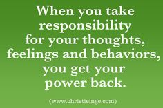 When you take responsibility for your thoughts, feelings and behaviors, you get your power back