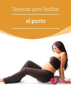 Técnicas para facilitar el parto Si lees el siguiente artículo aprenderás las técnicas para facilitar el parto, que podrás aplicar antes, durante y después de las contracciones. ¡Adelante!
