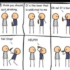 The beer is addicted to ME.