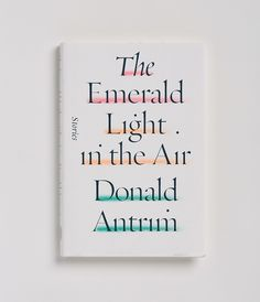 The Emerald Light in the Air - Donald Antrim