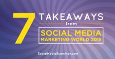 Thousands of marketers converged yet again on San Diego for the world-class Social Media Marketing World (#SMMW15).  Here are seven things you need to know.