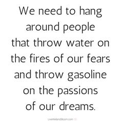 #quotes #inspirational We need to hang around people that throw water on the fire of our fears and throw gasoline on the passions of our dreams.