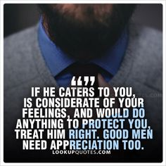 If he cater to you, is considerate of your feelings, and would do anything to protect you, treat him right. Good men need appreciation too.#realman #quotes #lifequotes #love