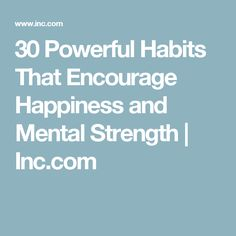 30 Powerful Habits That Encourage Happiness and Mental Strength | Inc.com