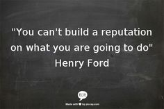 """You can't build a reputation on what you are going to do""    Henry Ford"
