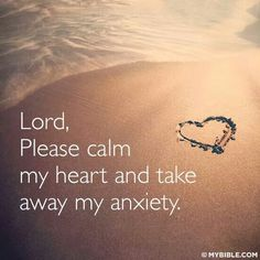 Calm my heart and take away my anxiety