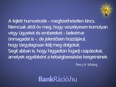 A fejlett humorérzék - megfizethetetlen kincs. Nemcsak attól óv meg, hogy veszélyesen komolyan végy ügyeket és embereket - beleértve önmagadat is -, de jelentősen hozzájárul, hogy tárgyilagosan ítélj meg dolgokat. Segít abban is, hogy higgadtan fogadj csapásokat, amelyek egyébként a kétségbeesésbe kergetnének. - Percy H. Whiting, www.bankracio.hu idézet