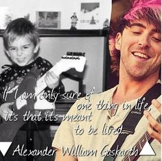 """If I am only sure of one thing in life, it's that it's meant to be lived."" - Alex Gaskarth"