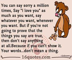 "You can say sorry a million times, Say ""I love you"" as much as you want, say whatever you want, whenever you want. But if you're not going to prove that the things you say are true, then don't say anything at all. Because if you can't show it. Your words…don't mean a thing."