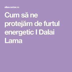 Cum să ne protejăm de furtul energetic I Dalai Lama Esential Oils, Dalai Lama, Ayurveda, Motto, Feng Shui, Metabolism, Reiki, Life Is Good, Remedies