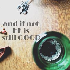 And if not ____ my God is still good.