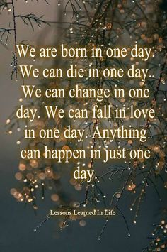 We are born We can die We can change We can fall in love  Anything can happen in just one day.