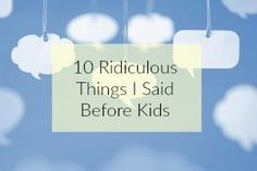 10 Ridiculous Things I Said Before Becoming A Parent