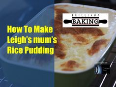 Leigh's Mum's Rice Pudding Ingredients  Serves 4  150g pudding rice 285ml (1/2 pint) full-fat milk 3 tbsp caster sugar Small knobs of unsalted butter  Method Pre-heat oven to 180C/160C(Fan)/350F/Gas Mark 4.Boil the rice in water for approximately 10-15 mins until nearly cooked. Drain the rice and place into a shallow dish and cover with the milk. Add the caster sugar and gently stir. Dot the small knobs of butter on the top.