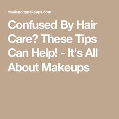 Confused By Hair Care? These Tips Can Help! - It's All About Makeups