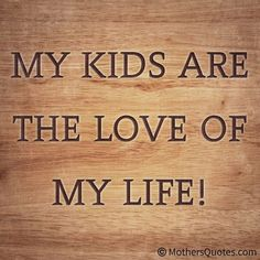 My kids are the love of my life Daughter Quotes, Mom Quotes, To My Daughter, Quotes To Live By, Random Quotes, Family Quotes, Love My Kids, Family Love, Love Of My Life